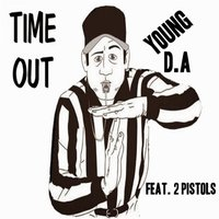Time out — 2 Pistols, Young D.A