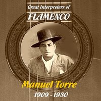 Great Interpreters of Flamenco -  Manuel Torre [1909 - 1930] — Manuel Torre