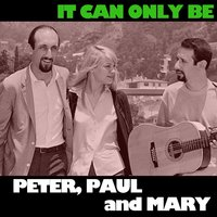 It Can Only Be — Peter, Paul & Mary