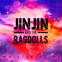 Whistle At Me — Jin Jin and The Ragdolls