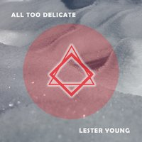 All Too Delicate — Lester Young Quartet, Lester Young & His Band, Lester Young & Buddy Rich Trio, Lester Young & His Band, Lester Young & Buddy Rich Trio, Lester Young & Nat 'King' Cole, Lester Young Quartet, Lester Young & Nat 'King' Cole