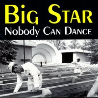 Nobody Can Dance — Big Star