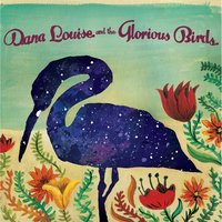 Dana Louise and the Glorious Birds — Dana Louise and the Glorious Birds