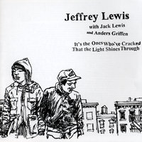 It's the Ones Who've Cracked That the Light Shines Through — Jack Lewis, Jeffrey Lewis, Jeffrey Lewis with Jack Lewis and Anders Griffen, Anders Griffen