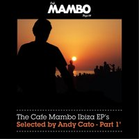 The Cafe Mambo Ibiza EPs selected by Andy Cato Part 1 — The Cafe Mambo Ibiza EPs selected by Andy Cato Part 1