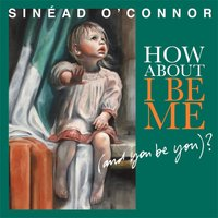 How About I Be Me (And You Be You)? — Sinéad O'Connor