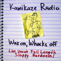 Wax On, Whacks Off: Live Uncut Full Length Sloppy Hardness! — Kamikaze Radio