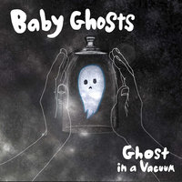 Ghost in a Vacuum — Baby Ghosts