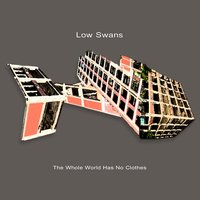 The Whole World Has No Clothes — Low Swans