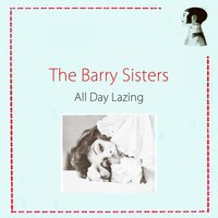 All Day Lazing — The Barry Sisters, The Berry Sisters, The Berry Sisters, The Barry Sisters