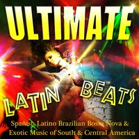 Ultimate Latin Beats - Spanish Latino Brazilian Bossa Nova & Exotic Music of South & Central America — сборник