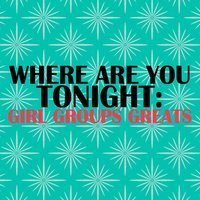 Where Are You Tonight: Girl Group Greats — сборник