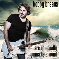 Are You Really Gonna Be Around — Bobby Breaux