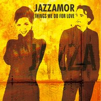 Things We Do for Love — Jazzamor