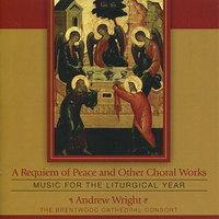 A Requiem of Peace and Other Choral Works : Music for the Liturgical Year — Andrew Wright, The Brentwood Cathedral Consort