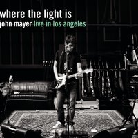 Where The Light Is: John Mayer Live In Los Angeles — John Mayer