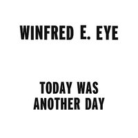 Today Was Another Day — Winfred E. Eye