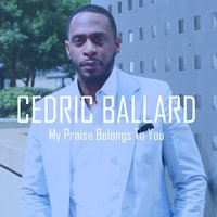 My Praise Belongs To You — Cedric Ballard