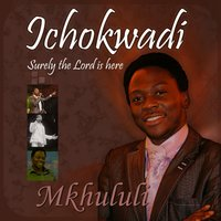 Ichokwadi (Surely the Lord Is Here) — Mkhululi
