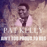 Ain't Too Proud To Beg — Pat Kelly