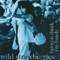 Bet You Think I'm Lonely — Wild Strawberries