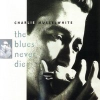 The Blues Never Die — Charlie Musselwhite