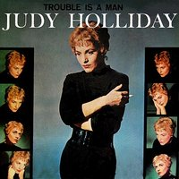 Trouble Is A Man — Judy Holliday