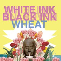 White Ink, Black Ink — Wheat