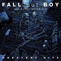 Believers Never Die - Greatest Hits — Fall Out Boy