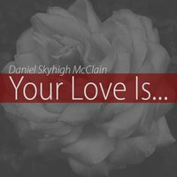 Your Love Is — Daniel Skyhigh Mcclain
