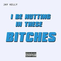 I Be Nutting in These Bitches — Jay Kelly