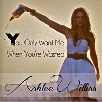 You Only Want Me When You're Wasted — Ashlee Williss