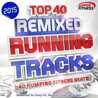 Top 40 Running Tracks 2015 - Remixed - 40 Pumping Fitness Beats - Reworked for Keep Fit, Running, Exercise & Gym — сборник