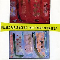 The Jazz Passengers: Implement Yourself — Marc Ribot, Brad Jones, Bill Ware, Jazz Passengers, Roy Nathanson, Curtis Fowlkes