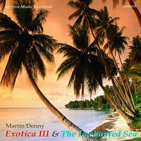 Exotica III and The Enchanted Sea — Martin Denny