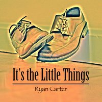 It's the Little Things — Ryan Carter