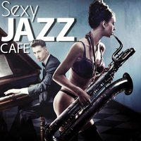 Sexy Jazz Cafe (Sexy Background Restaurant and Dinner Music Songs) — The Hot and Steamy Jazz Band
