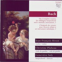 Bach: The Complete sonatas for obligato harpsichord and a melodic instrument, 3 — Jean-François Rivest, Christine Plubeau, Geneviève Soly
