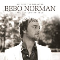 Between The Dreaming And The Coming True — Bebo Norman