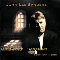 The Gospel Sessions: Southern Roots — John Lee Sanders