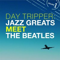 Day Tripper: Jazz Greats Meet The Beatles Volume 1 — сборник
