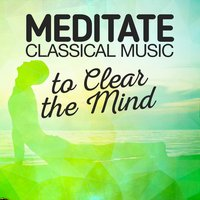 Meditate: Classical Music to Clear the Mind — Classical New Age Piano Music