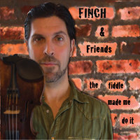 The Fiddle Made Me Do It — Finch & Friends