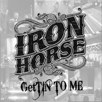 Gettin' to Me — Iron Horse