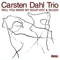 Will You Make My Soup Hot & Silver — Carsten Dahl Trio