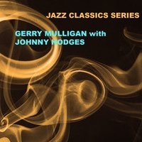 Jazz Classics Series: Gerry Mulligan with Johnny Hodges — Gerry Mulligan & Johnny Hodges