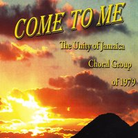 Come to Me — The Unity of Jamaica Choral Group of 1979