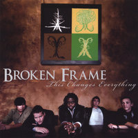 This Changes Everything — Broken Frame