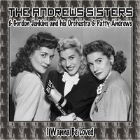 I Wanna Be Loved — The Andrews Sisters, Patty Andrews, Gordon Jenkins and His Orchestra, The Andrews Sisters, Gordon Jenkins and his Orchestra, Patty Andrews