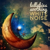 Lullabies Soothing White Noise — Lullabies Soothing White Noise